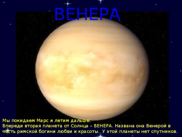 ВЕНЕРА  Мы покидаем Марс и летим дальше. Впереди вторая планета от Солнца – ВЕНЕРА. Названа она Венерой в честь римской богини любви и красоты. У этой планеты нет спутников.