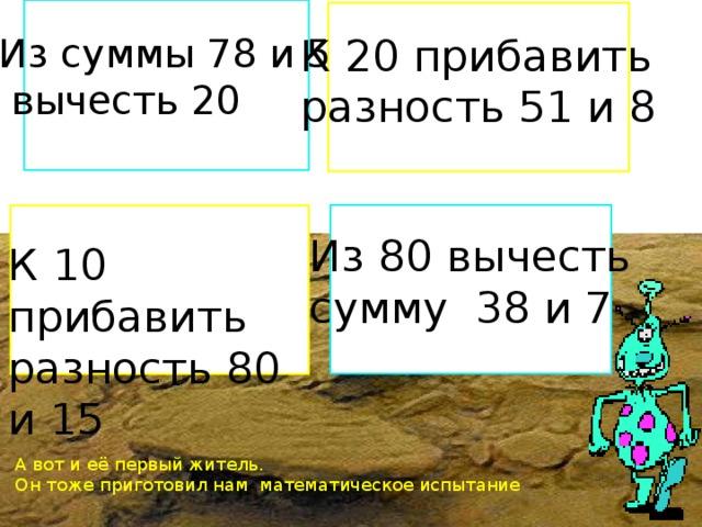 Х Из суммы 78 и 5 К 20 прибавить  вычесть 20 разность 51 и 8 Из 80 вычесть сумму 38 и 7 К 10 прибавить разность 80 и 15 А вот и её первый житель. Он тоже приготовил нам математическое испытание