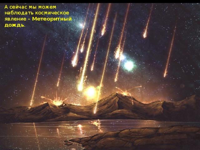 А сейчас мы можем наблюдать космическое явление – Метеоритный дождь .