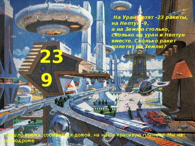 На Уран летят -23 ракеты, на Нептун -9, а на Землю столько, сколько на уран и Нептун вместе. Сколько ракет полетит на Землю? 23 9 Пришло время собираться домой, на нашу красивую планету. Мы на космодроме.