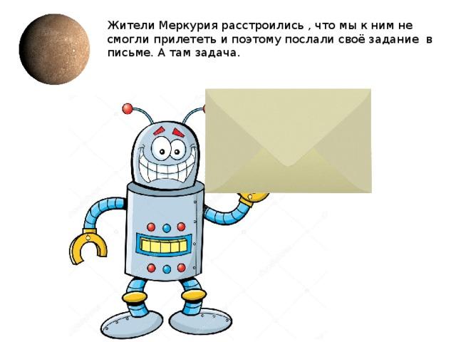 Жители Меркурия расстроились , что мы к ним не смогли прилететь и поэтому послали своё задание в письме. А там задача.