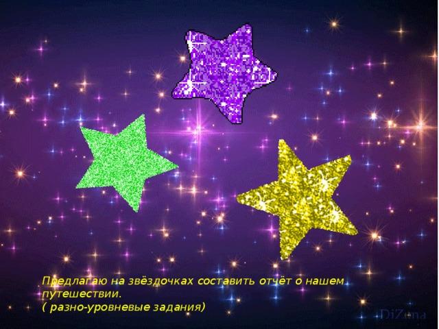 Предлагаю на звёздочках составить отчёт о нашем путешествии. ( разно-уровневые задания)