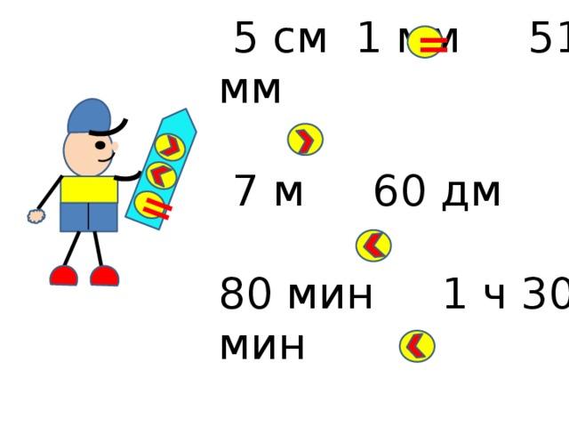 =  5 см 1 мм 51 мм  7 м 60 дм 80 мин 1 ч 30 мин 6 дм 8 см 86 см =