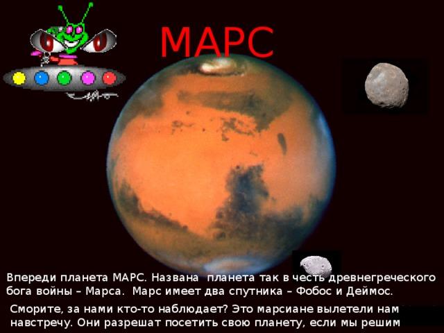 МАРС  У Впереди планета МАРС. Названа планета так в честь древнегреческого бога войны – Марса. Марс имеет два спутника – Фобос и Деймос. Сморите, за нами кто-то наблюдает? Это марсиане вылетели нам навстречу. Они разрешат посетить свою планету, если мы решим задачу.