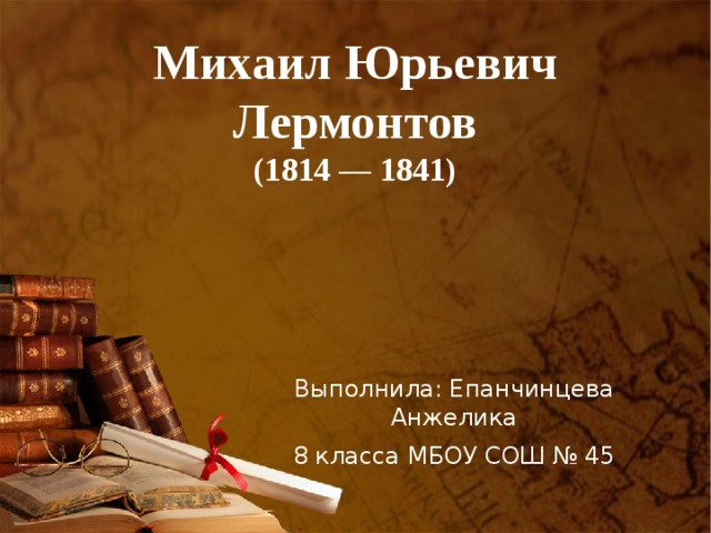 Михаил Юрьевич Лермонтов  (1814 — 1841) Выполнила: Епанчинцева Анжелика 8 класса МБОУ СОШ № 45