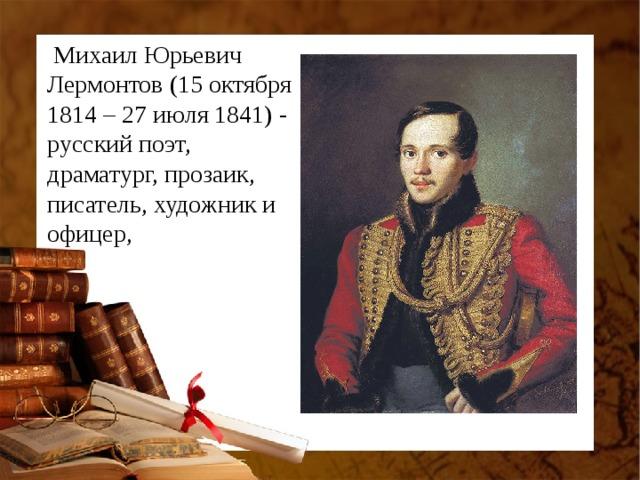 Михаил Юрьевич Лермонтов(15 октября 1814 – 27 июля 1841) - русский поэт, драматург, прозаик, писатель, художник и офицер,
