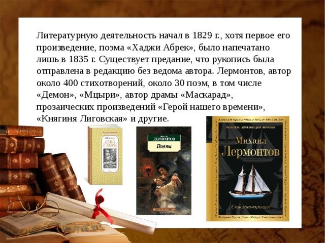 Литературную деятельность начал в 1829 г., хотя первое его произведение, поэма «Хаджи Абрек», было напечатано лишь в 1835 г. Существует предание, что рукопись была отправлена в редакцию без ведома автора. Лермонтов, автор около 400 стихотворений, около 30 поэм, в том числе «Демон», «Мцыри», автор драмы «Маскарад», прозаических произведений «Герой нашего времени», «Княгиня Лиговская» и другие.