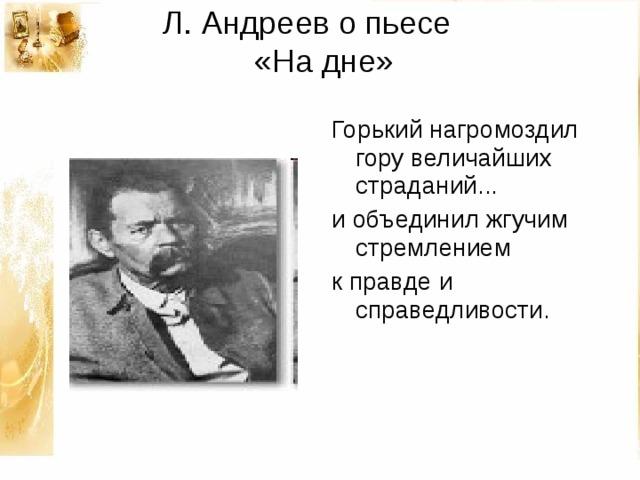 Л. Андреев о пьесе  «На дне»   Горький нагромоздил гору величайших страданий... и объединил жгучим стремлением к правде и справедливости.