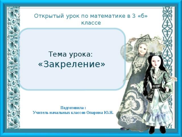 Открытый урок по математике в 3 «б» классе Тема урока: «Закреление» Подготовила : Учитель начальных классов Опарина Ю.Н.