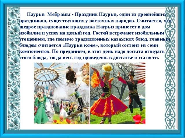 Наурыз Мейрамы - Праздник Наурыз, один из древнейших праздников, существующих у восточных народов. Считается, что щедрое празднование праздника Наурыз принесет в дом изобилие и успех на целый год. Гостей встречают изобильным угощением, где помимо традиционных казахских блюд, главным блюдом считается «Наурыз коже», который состоит из семи компонентов. По преданиям, в этот день надо досыта отведать этого блюда, тогда весь год проведешь в достатке и сытости.