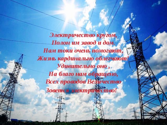 Электричество кругом, Полон им завод и дом. Нам токи очень помогают, Жизнь кардинально облегчают! Удивительно оно , На благо нам обращено, Всех проводов Величество Зовется электричество!