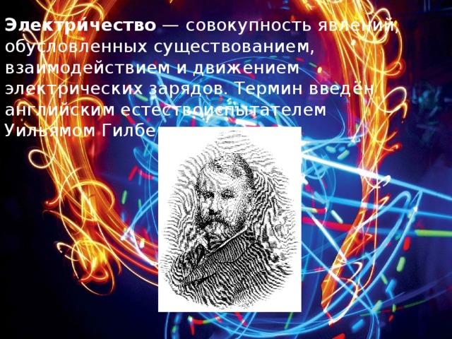 Электри́чество — совокупность явлений, обусловленных существованием, взаимодействием и движением электрических зарядов. Термин введён английским естествоиспытателем Уильямом Гилбертом