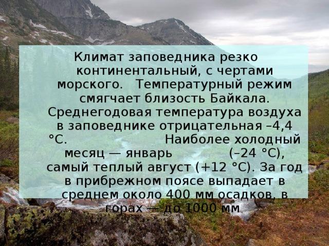 Климат заповедника резко континентальный, с чертами морского. Температурный режим смягчает близость Байкала. Среднегодовая температура воздуха в заповеднике отрицательная –4,4 °С. Наиболее холодный месяц — январь (–24 °С), самый теплый август (+12 °С). За год в прибрежном поясе выпадает в среднем около 400 мм осадков, в горах — до 1000 мм