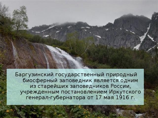 Баргузинский государственный природный биосферный заповедник является одним из старейших заповедников России, учрежденным постановлением Иркутского генерал-губернатора от 17 мая 1916 г.