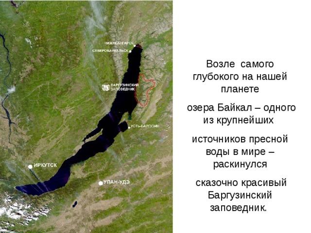 Возле самого глубокого нанашей планете  озера Байкал – одного изкрупнейших источников пресной воды вмире – раскинулся  сказочно красивый Баргузинский заповедник.