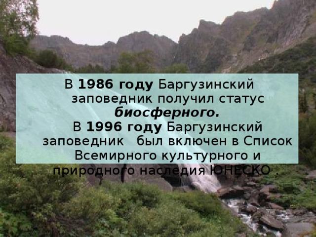 В 1986 году Баргузинский заповедник получил статус биосферного.  В 1996 году Баргузинский заповедник был включен в Список Всемирного культурного и природного наследия ЮНЕСКО .
