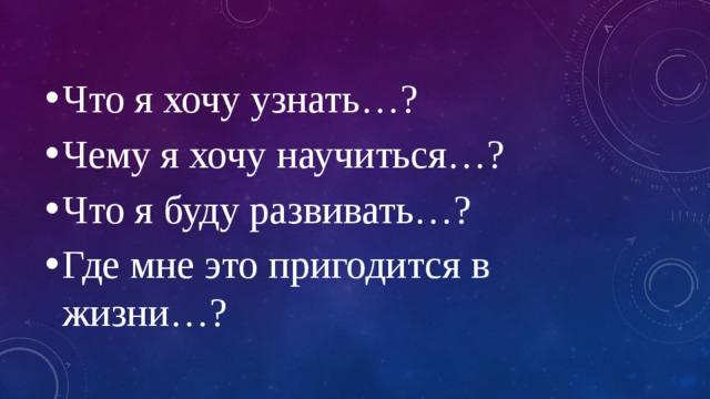 Что я хочу узнать…? Чему я хочу научиться…? Что я буду развивать…? Где мне это пригодится в жизни…?