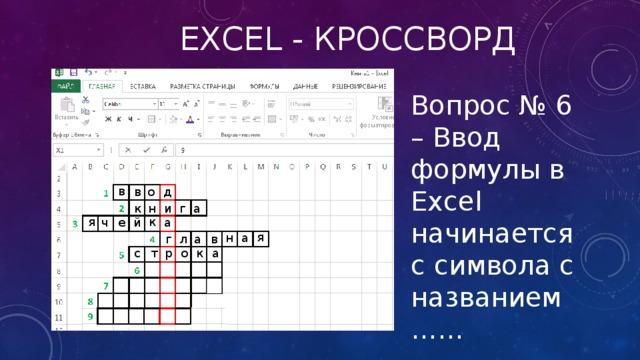 Excel - кроссворд Вопрос № 6 – Ввод формулы в Excel начинается с символа с названием …… в в о д г а к н и к я а й е ч я н а л а в г с т р о к а