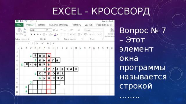 Excel - кроссворд Вопрос № 7 – Этот элемент окна программы называется строкой …….. в в о д г а н и к к я ч е й а я н а г в а л с т р о к а р а в н о