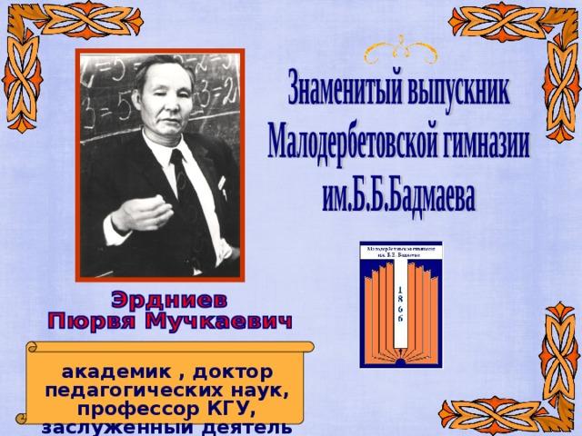 академик , доктор педагогических наук, профессор КГУ, заслуженный деятель науки РФ и РК