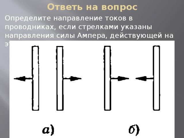 Ответь на вопрос Определите направление токов в проводниках, если стрелками указаны направления силы Ампера, действующей на эти проводники.