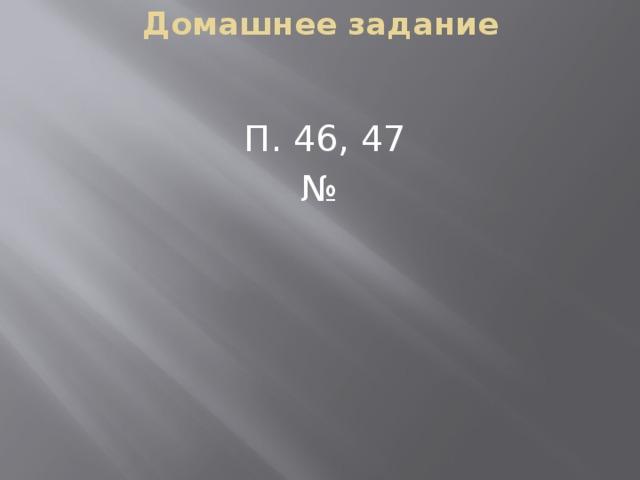 Домашнее задание П. 46, 47 №