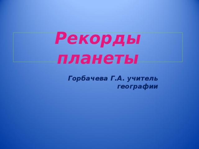 Рекорды планеты Горбачева Г.А. учитель географии