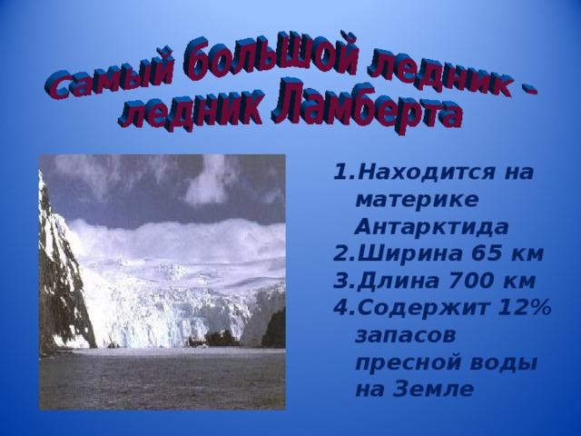 Находится на материке  Антарктида Ширина 65 км Длина 700 км Содержит 12% запасов пресной воды на Земле