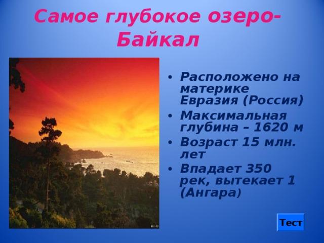 Самое глубокое озеро-Байкал Расположено на материке Евразия (Россия) Максимальная глубина – 1620 м Возраст 15 млн. лет Впадает 350 рек, вытекает 1 (Ангара ) Тест