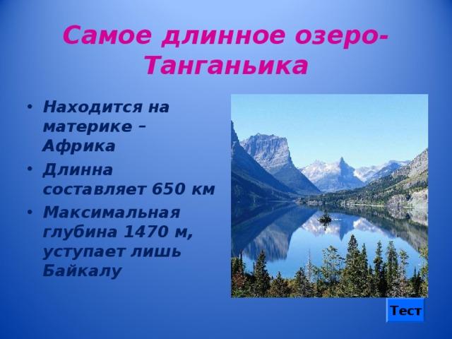 Самое длинное озеро-Танганьика Находится на материке – Африка Длинна составляет 650 км Максимальная глубина 1470 м, уступает лишь Байкалу Тест