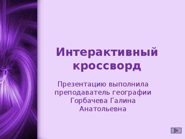 Интерактивный кроссворд Презентацию выполнила преподаватель географии Горбачева Галина Анатольевна