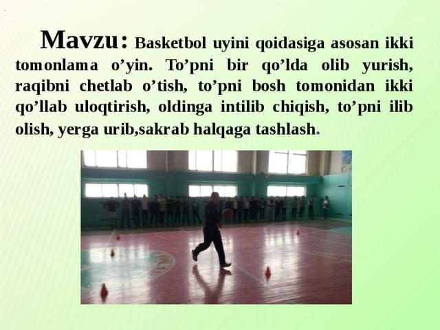 .  Mavzu:  Basketbol uyini qoidasiga asosan ikki tomonlama o'yin. To'pni bir qo'lda olib yurish, raqibni chetlab o'tish, to'pni bosh tomonidan ikki qo'llab uloqtirish, oldinga intilib chiqish, to'pni ilib olish, yerga urib,sakrab halqaga tashlash .