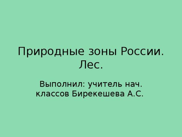 Природные зоны России. Лес. Выполнил: учитель нач. классов Бирекешева А.С.