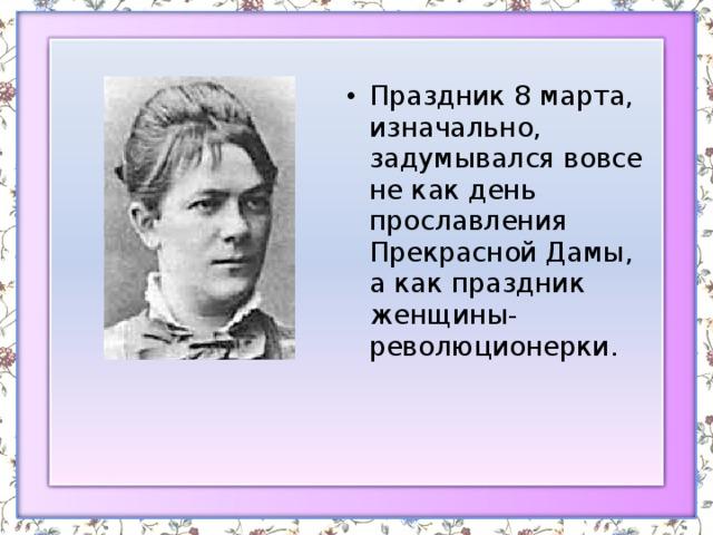 Праздник 8 марта, изначально, задумывался вовсе не как день прославления Прекрасной Дамы, а как праздник женщины-революционерки.