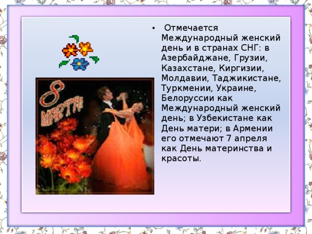Отмечается Международный женский день и в странах СНГ: в Азербайджане, Грузии, Казахстане, Киргизии, Молдавии, Таджикистане, Туркмении, Украине, Белоруссии как Международный женский день; в Узбекистане как День матери; в Армении его отмечают 7 апреля как День материнства и красоты.
