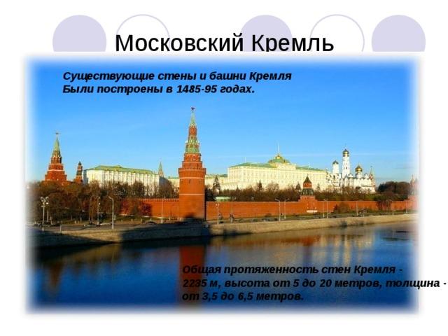 Существующие стены и башни Кремля Были построены в 1485-95 годах. Общая протяженность стен Кремля - 2235 м, высота от 5 до 20 метров, толщина - от 3,5 до 6,5 метров.