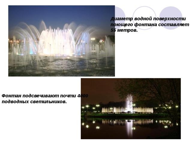 Диаметр водной поверхности поющего фонтана составляет 55 метров. Фонтан подсвечивают почти 4000 подводных светильников.