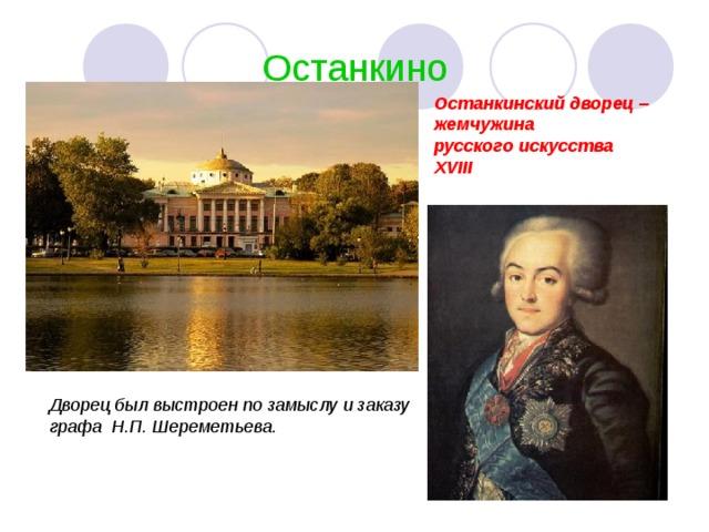 Останкино Останкинский дворец – жемчужина русского искусства XVIII Дворец был выстроен по замыслу и заказу графа Н.П. Шереметьева.