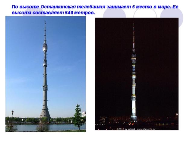 По высоте Останкинская телебашня занимает 5 место в мире. Ее высота составляет 540 метров.