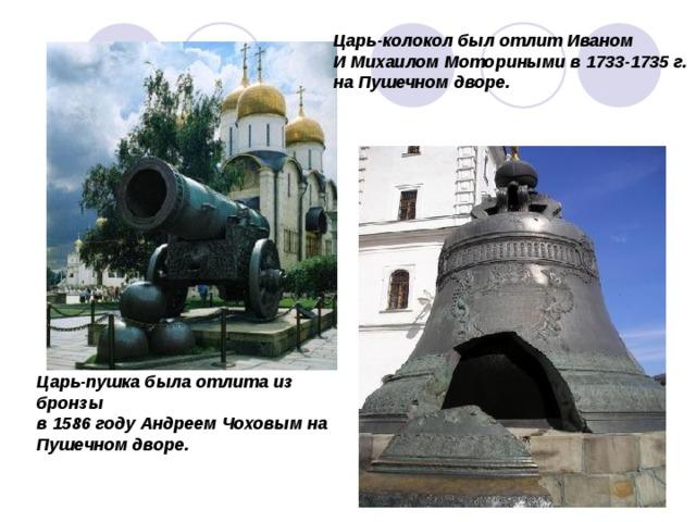 Царь-колокол был отлит Иваном И Михаилом Моториными в 1733-1735 г. на Пушечном дворе. Царь-пушка была отлита из бронзы в 1586 году Андреем Чоховым на Пушечном дворе.