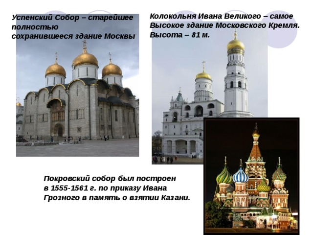 Колокольня Ивана Великого – самое Высокое здание Московского Кремля. Высота – 81 м. Успенский Собор – старейшее полностью сохранившееся здание Москвы Покровский собор был построен в 1555-1561 г. по приказу Ивана Грозного в память о взятии Казани.