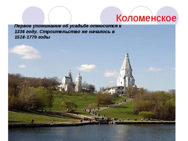 Коломенское Первое упоминание об усадьбе относится к 1336 году. Строительство же началось в 1528-1770 годы