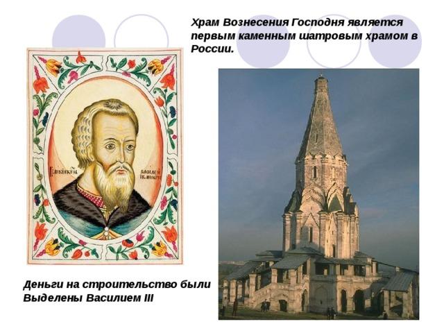 Храм Вознесения Господня является первым каменным шатровым храмом в России. Деньги на строительство были Выделены Василием III