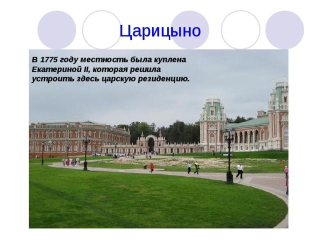 Царицыно В 1775 году местность была куплена Екатериной II , которая решила устроить здесь царскую резиденцию.