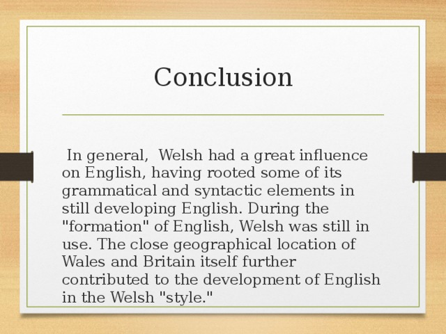 Conclusion  In general, Welsh had a great influence on English, having rooted some of its grammatical and syntactic elements in still developing English. During the