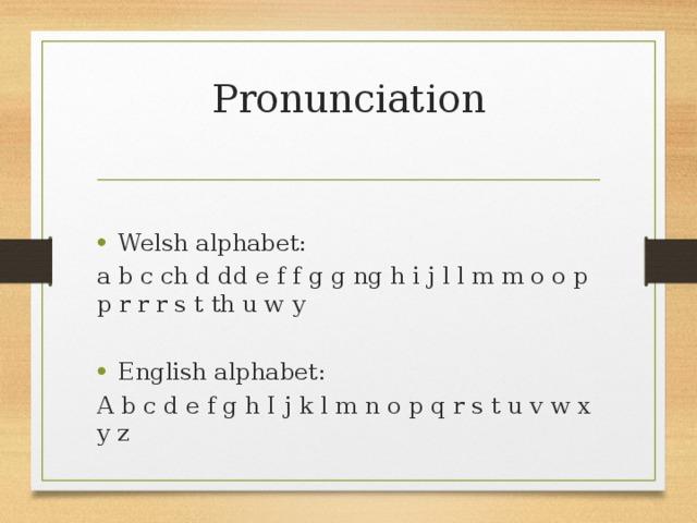Pronunciation   Welsh alphabet: a b c ch d dd e f f g g ng h i j l l m m o o p p r r r s t th u w y English alphabet: A b c d e f g h I j k l m n o p q r s t u v w x y z