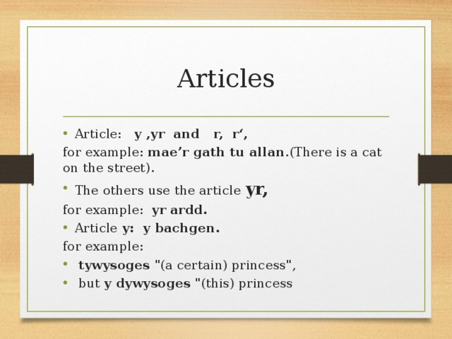 Articles Article: y ,yr and r, r', for example: mae'r gath tu allan .(There is a cat on the street). The others use the article yr, for example: yr ardd. Article y: y bachgen. for example:
