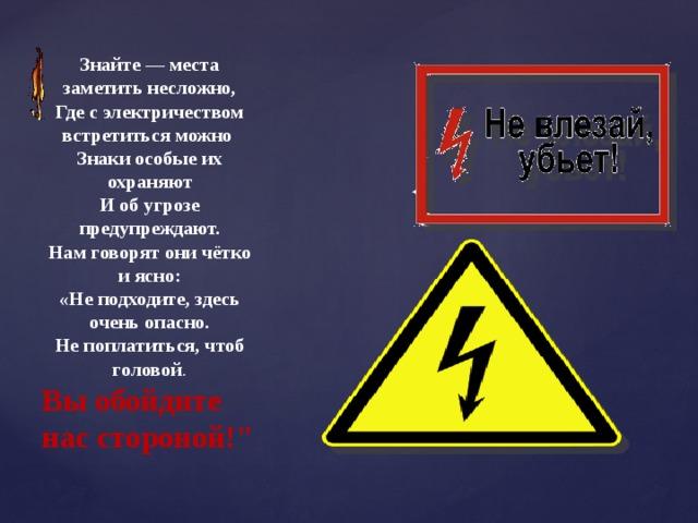 Знайте — места заметить несложно, Где с электричеством встретиться можно Знаки особые их охраняют И об угрозе предупреждают. Нам говорят они чётко и ясно: «Не подходите, здесь очень опасно. Не поплатиться, чтоб головой . Вы обойдите нас стороной!