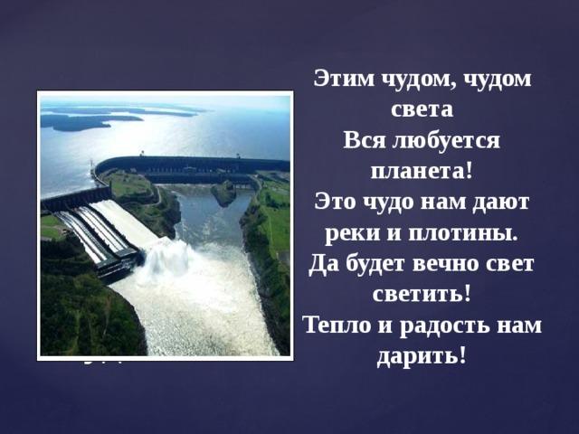 Этим чудом, чудом света Вся любуется планета! Это чудо нам дают реки и плотины. Да будет вечно свет светить! Тепло и радость нам дарить! Чудо света