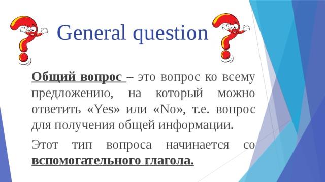General question Общий вопрос – это вопрос ко всему предложению, на который можно ответить «Yes» или «No», т.е. вопрос для получения общей информации. Этот тип вопроса начинается со вспомогательного глагола.